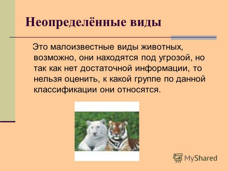Неопределённые виды Это малоизвестные виды животных, возможно, они находятся под угрозой, но так как нет достаточной информации, то нельзя оценить, к какой группе по данной классификации они относятся.