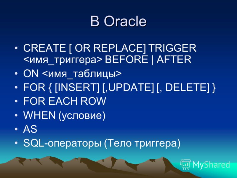 В Oracle CREATE [ OR REPLACE] TRIGGER BEFORE | AFTER ON FOR { [INSERT] [,UPDATE] [, DELETE] } FOR EACH ROW WHEN (условие) AS SQL-операторы (Тело триггера)