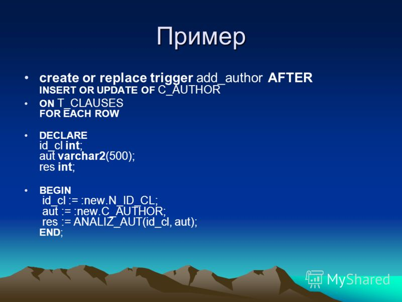Пример create or replace trigger add_author AFTER INSERT OR UPDATE OF C_AUTHOR ON T_CLAUSES FOR EACH ROW DECLARE id_cl int; aut varchar2(500); res int; BEGIN id_cl := :new.N_ID_CL; aut := :new.C_AUTHOR; res := ANALIZ_AUT(id_cl, aut); END;