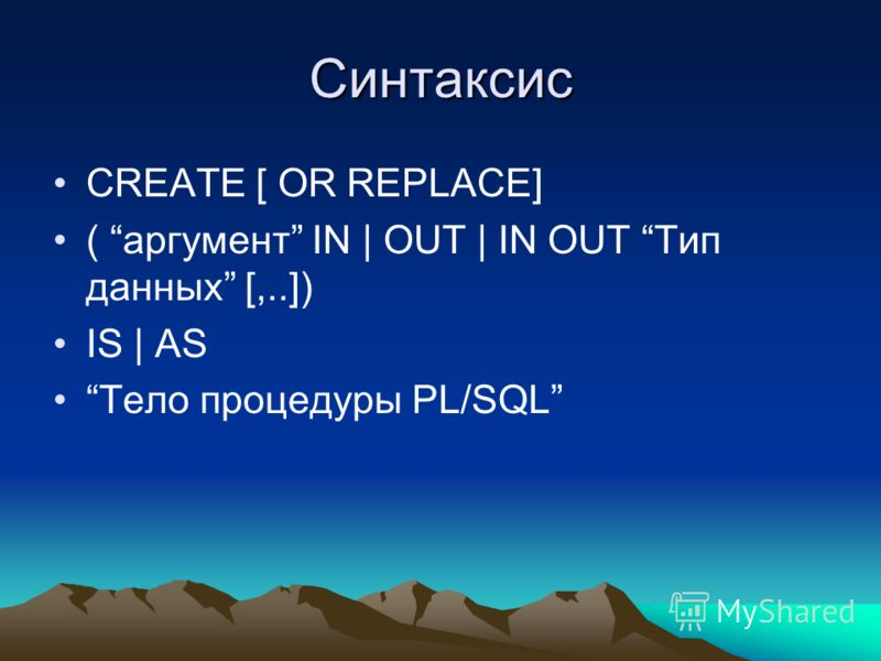 Синтаксис CREATE [ OR REPLACE] ( аргумент IN | OUT | IN OUT Тип данных [,..]) IS | AS Тело процедуры PL/SQL