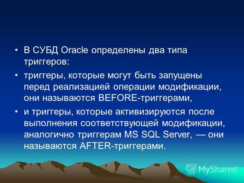 В СУБД Oracle определены два типа триггеров: триггеры, которые могут быть запущены перед реализацией операции модификации, они называются BEFORE-триггерами, и триггеры, которые активизируются после выполнения соответствующей модификации, аналогично т