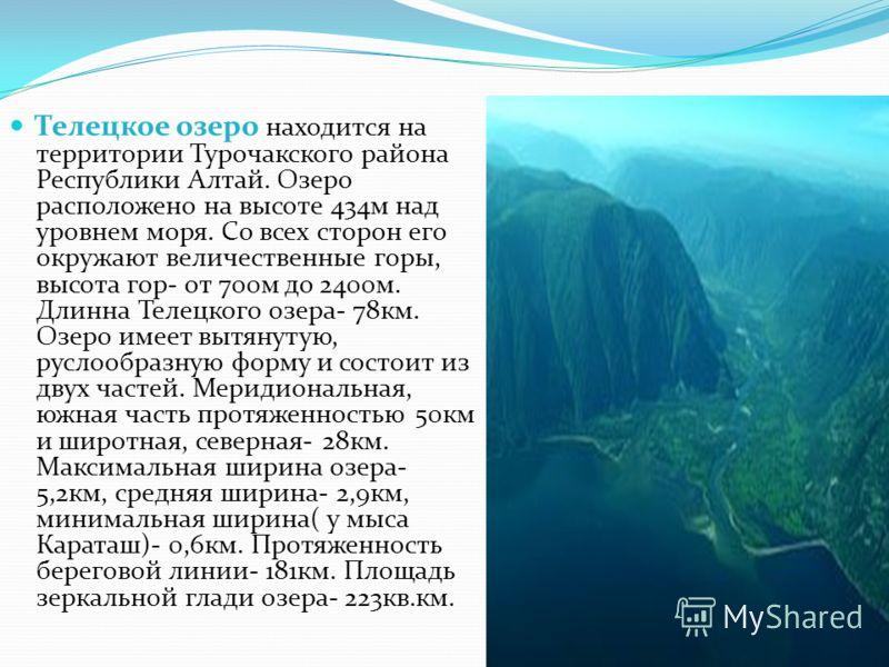 Телецкое озеро находится на территории Турочакского района Республики Алтай. Озеро расположено на высоте 434м над уровнем моря. Со всех сторон его окружают величественные горы, высота гор- от 700м до 2400м. Длинна Телецкого озера- 78км. Озеро имеет в