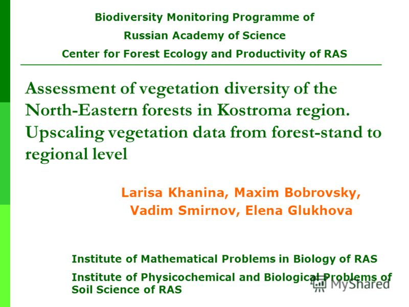 Assessment of vegetation diversity of the North-Eastern forests in Kostroma region. Upscaling vegetation data from forest-stand to regional level Larisa Khanina, Maxim Bobrovsky, Vadim Smirnov, Elena Glukhova Institute of Mathematical Problems in Bio