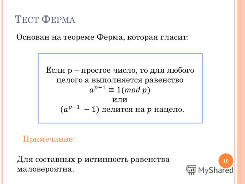 Т ЕСТ Ф ЕРМА Основан на теореме Ферма, которая гласит: 18 Для составных p истинность равенства маловероятна. Примечание:
