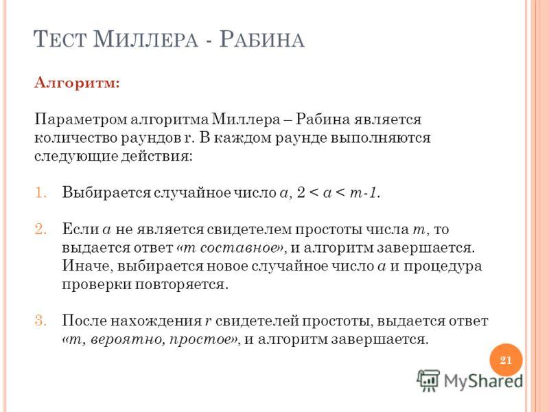 Т ЕСТ М ИЛЛЕРА - Р АБИНА 21 Алгоритм: Параметром алгоритма Миллера – Рабина является количество раундов r. В каждом раунде выполняются следующие действия: 1.Выбирается случайное число a, 2 < a < m-1. 2.Если a не является свидетелем простоты числа m,