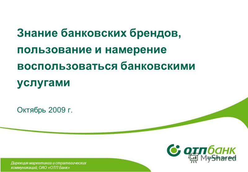 Дирекция маркетинга и стратегических коммуникаций, ОАО «ОТП Банк» Знание банковских брендов, пользование и намерение воспользоваться банковскими услугами Октябрь 2009 г.