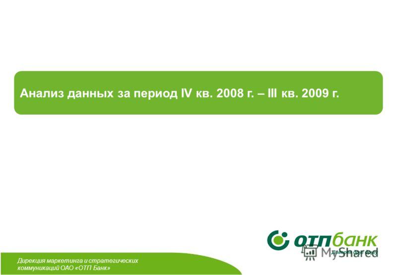 Дирекция маркетинга и стратегических коммуникаций ОАО «ОТП Банк» Анализ данных за период IV кв. 2008 г. – III кв. 2009 г.