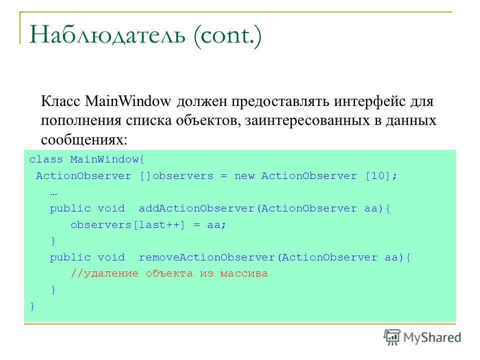 Наблюдатель (cont.) class MainWindow{ ActionObserver []observers = new ActionObserver [10]; … public void addActionObserver(ActionObserver aa){ observers[last++] = aa; } public void removeActionObserver(ActionObserver aa){ //удаление объекта из масси