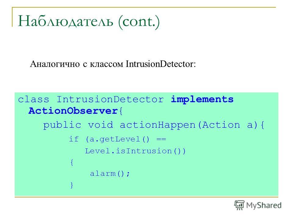 Наблюдатель (cont.) class IntrusionDetector implements ActionObserver{ public void actionHappen(Action a){ if (a.getLevel() == Level.isIntrusion()) { alarm(); } Аналогично с классом IntrusionDetector:
