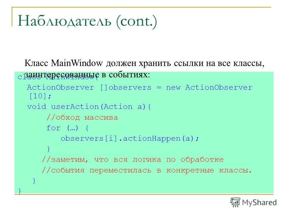 Наблюдатель (cont.) class MainWindow{ ActionObserver []observers = new ActionObserver [10]; void userAction(Action a){ //обход массива for (…) { observers[i].actionHappen(a); } //заметим, что вся логика по обработке //события переместилась в конкретн