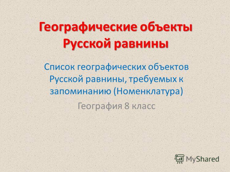 Географические объекты Русской равнины Список географических объектов Русской равнины, требуемых к запоминанию (Номенклатура) География 8 класс