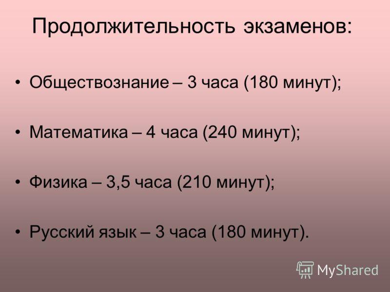 Продолжительность экзаменов: Обществознание – 3 часа (180 минут); Математика – 4 часа (240 минут); Физика – 3,5 часа (210 минут); Русский язык – 3 часа (180 минут).