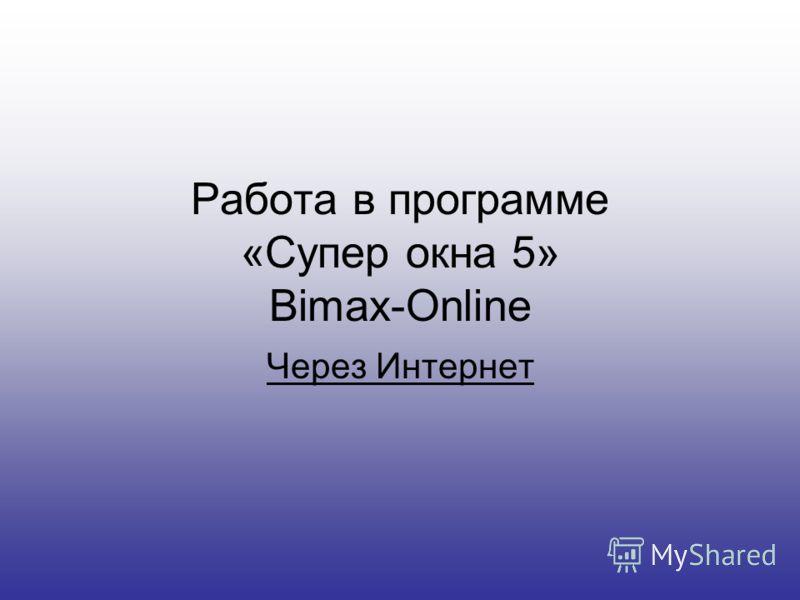 Работа в программе «Супер окна 5» Bimax-Online Через Интернет