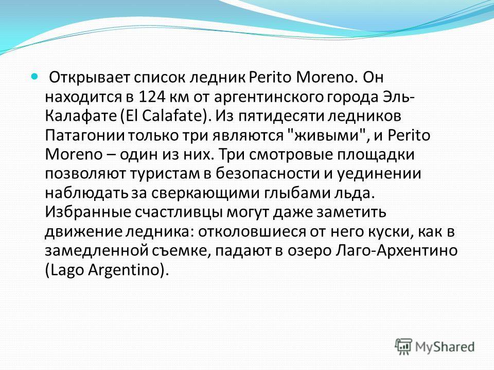 Открывает список ледник Perito Moreno. Он находится в 124 км от аргентинского города Эль- Калафате (El Calafate). Из пятидесяти ледников Патагонии только три являются