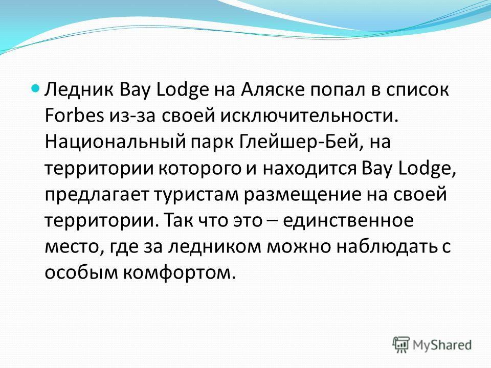 Ледник Bay Lodge на Аляске попал в список Forbes из-за своей исключительности. Национальный парк Глейшер-Бей, на территории которого и находится Bay Lodge, предлагает туристам размещение на своей территории. Так что это – единственное место, где за л
