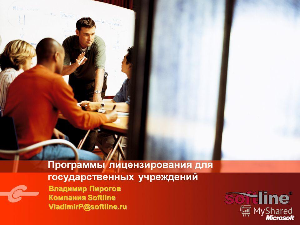 Программы лицензирования для государственных учреждений Владимир Пирогов Компания Softline VladimirP@softline.ru