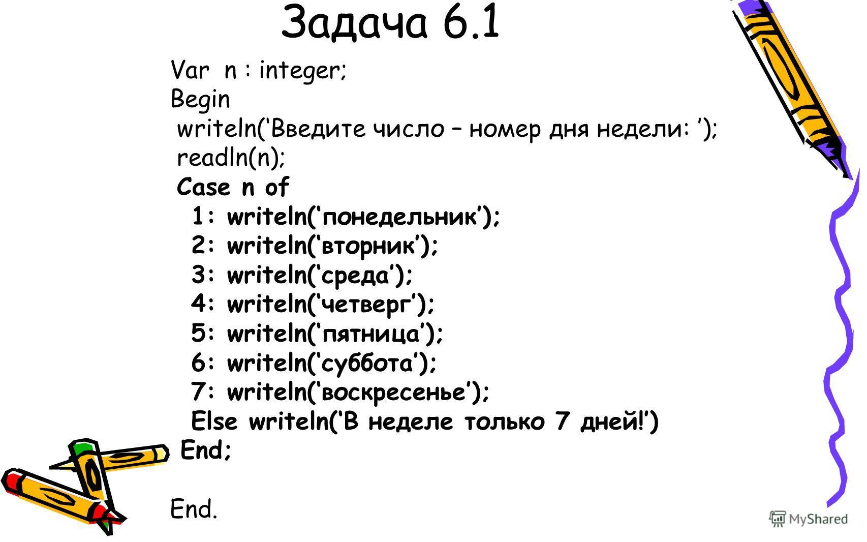 Задача 6.1 Var n : integer; Begin writeln(Введите число – номер дня недели: ); readln(n); Сase n of 1: writeln(понедельник); 2: writeln(вторник); 3: writeln(среда); 4: writeln(четверг); 5: writeln(пятница); 6: writeln(суббота); 7: writeln(воскресенье