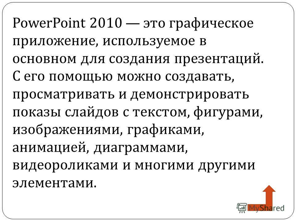 PowerPoint 2010 это графическое приложение, используемое в основном для создания презентаций. С его помощью можно создавать, просматривать и демонстрировать показы слайдов с текстом, фигурами, изображениями, графиками, анимацией, диаграммами, видеоро