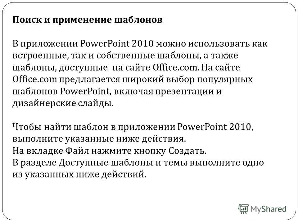 Поиск и применение шаблонов В приложении PowerPoint 2010 можно использовать как встроенные, так и собственные шаблоны, а также шаблоны, доступные на сайте Office.com. На сайте Office.com предлагается широкий выбор популярных шаблонов PowerPoint, вклю