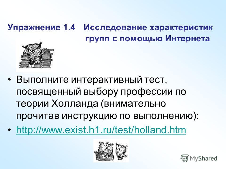 Выполните интерактивный тест, посвященный выбору профессии по теории Холланда (внимательно прочитав инструкцию по выполнению): http://www.exist.h1.ru/test/holland.htmhttp://www.exist.h1.ru/test/holland.htm