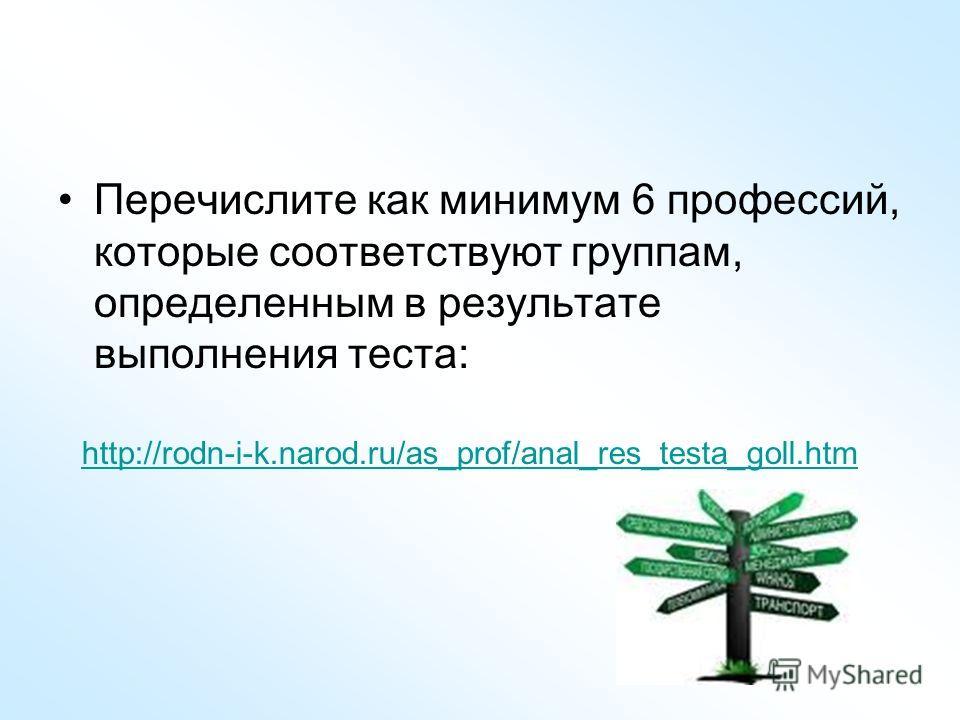 Перечислите как минимум 6 профессий, которые соответствуют группам, определенным в результате выполнения теста: http://rodn-i-k.narod.ru/as_prof/anal_res_testa_goll.htm