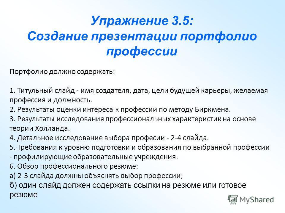 Упражнение 3.5: Создание презентации портфолио профессии Портфолио должно содержать: 1. Титульный слайд - имя создателя, дата, цели будущей карьеры, желаемая профессия и должность. 2. Результаты оценки интереса к профессии по методу Биркмена. 3. Резу