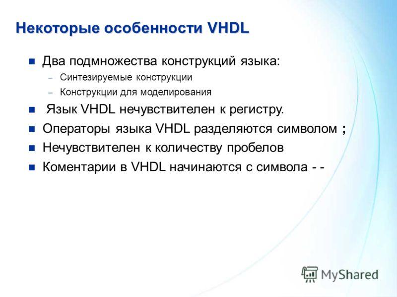 Некоторыеособенности VHDL Некоторые особенности VHDL Два подмножества конструкций языка: Синтезируемые конструкции Конструкции для моделирования Язык VHDL нечувствителен к регистру. Операторы языка VHDL разделяются символом ; Нечувствителен к количес
