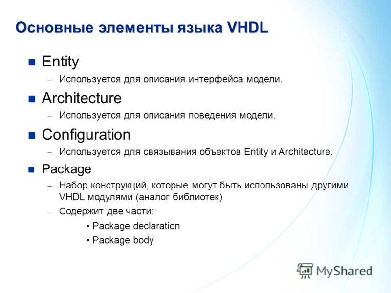 Основныеэлементы языка VHDL Основные элементы языка VHDL Entity Используется для описания интерфейса модели. Architecture Используется для описания поведения модели. Configuration Используется для связывания объектов Entity и Architecture. Package На