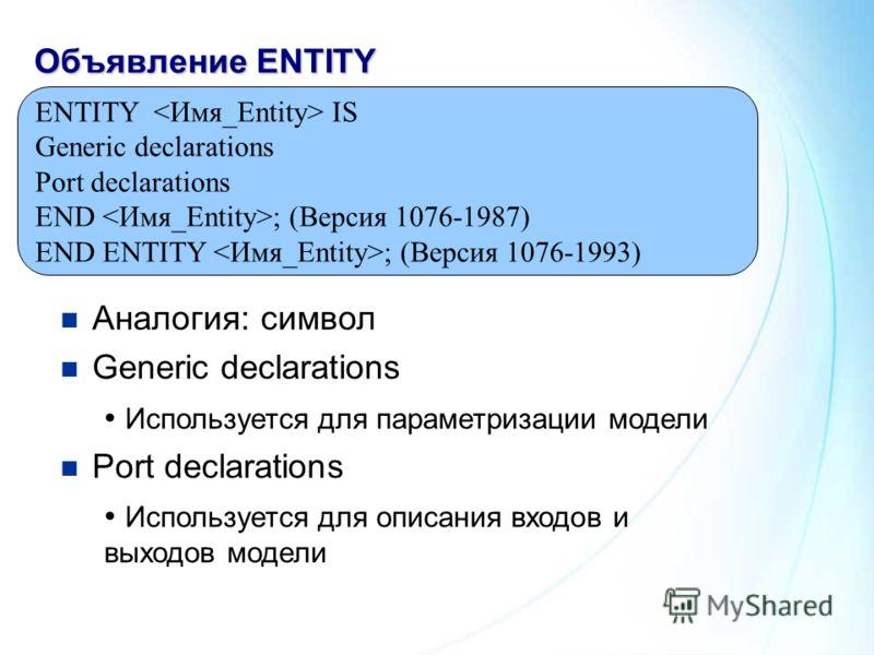 Объявление ENTITY ENTITY IS Generic declarations Port declarations END ; (Версия 1076-1987) END ENTITY ; (Версия 1076-1993) Аналогия: символ Generic declarations Используется для параметризации модели Port declarations Используется для описания входо