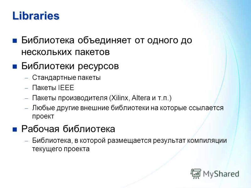 Libraries Библиотека объединяет от одного до нескольких пакетов Библиотеки ресурсов Стандартные пакеты Пакеты IEEE Пакеты производителя (Xilinx, Altera и т.п.) Любые другие внешние библиотеки на которые ссылается проект Рабочая библиотека Библиотека,