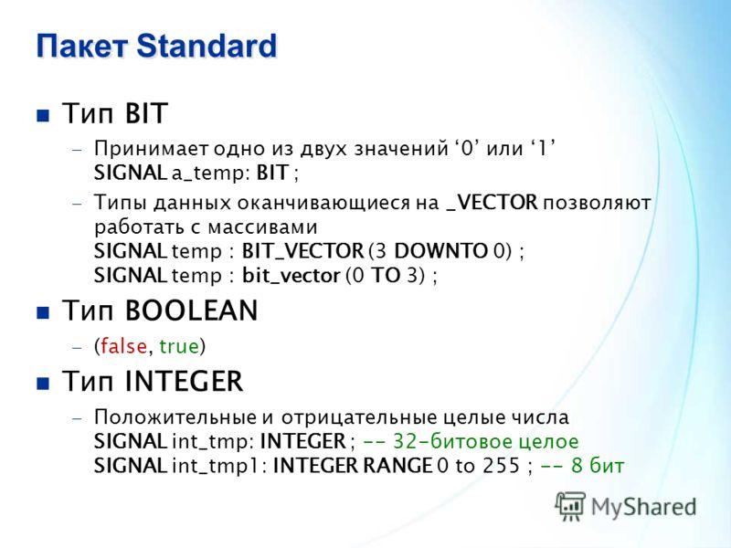Пакет Standard Тип BIT Принимает одно из двух значений 0 или 1 SIGNAL a_temp: BIT ; Типы данных оканчивающиеся на _VECTOR позволяют работать с массивами SIGNAL temp : BIT_VECTOR (3 DOWNTO 0) ; SIGNAL temp : bit_vector (0 TO 3) ; Тип BOOLEAN (false, t