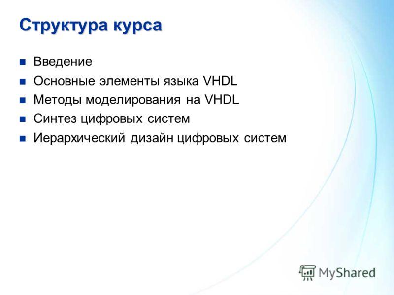 Структура курса Введение Основные элементы языка VHDL Методы моделирования на VHDL Синтез цифровых систем Иерархический дизайн цифровых систем