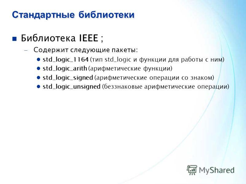 Стандартные библиотеки Библиотека IEEE ; Содержит следующие пакеты: std_logic_1164 (тип std_logic и функции для работы с ним) std_logic_arith (арифметические функции) std_logic_signed (арифметические операции со знаком) std_logic_unsigned (беззнаковы