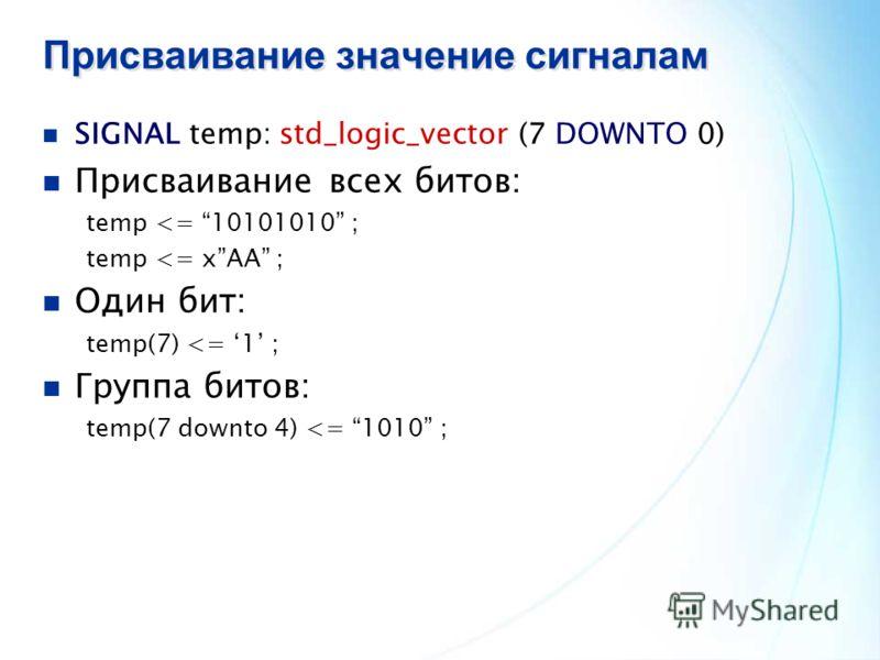 Присваивание значение сигналам SIGNAL temp: std_logic_vector (7 DOWNTO 0) Присваивание всех битов: temp