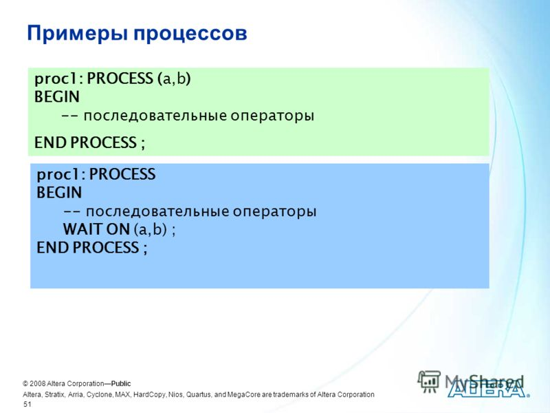 © 2008 Altera CorporationPublic Altera, Stratix, Arria, Cyclone, MAX, HardCopy, Nios, Quartus, and MegaCore are trademarks of Altera Corporation 51 Примеры процессов proc1: PROCESS (a,b) BEGIN -- последовательные операторы END PROCESS ; proc1: PROCES