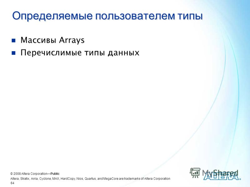 © 2008 Altera CorporationPublic Altera, Stratix, Arria, Cyclone, MAX, HardCopy, Nios, Quartus, and MegaCore are trademarks of Altera Corporation 64 Определяемые пользователем типы Массивы Arrays Перечислимые типы данных