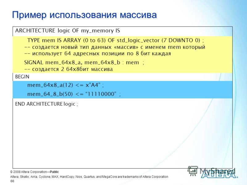 © 2008 Altera CorporationPublic Altera, Stratix, Arria, Cyclone, MAX, HardCopy, Nios, Quartus, and MegaCore are trademarks of Altera Corporation 66 Пример использования массива ARCHITECTURE logic OF my_memory IS TYPE mem IS ARRAY (0 to 63) OF std_log
