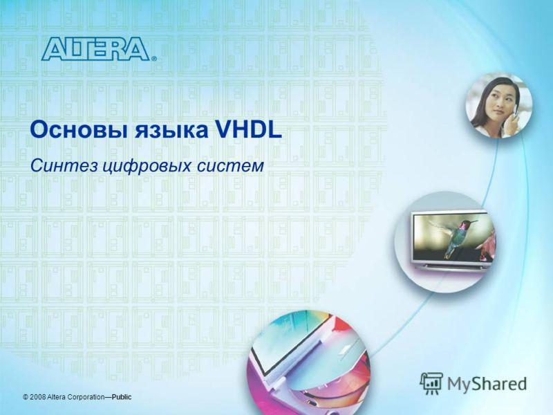© 2008 Altera CorporationPublic Основы языка VHDL Синтез цифровых систем