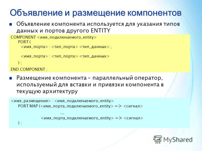 Объявление и размещение компонентов Объявление компонента используется для указания типов данных и портов другого ENTITY COMPONENT PORT ( : ; : ) ; END COMPONENT ; Размещение компонента – параллельный оператор, используемый для вставки и привязки ком