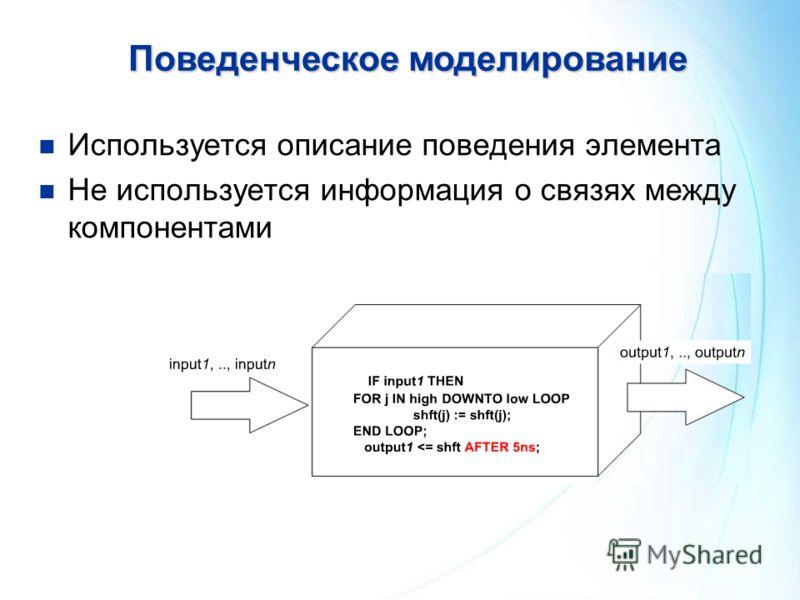 Поведенческоемоделирование Поведенческое моделирование Используется описание поведения элемента Не используется информация о связях между компонентами