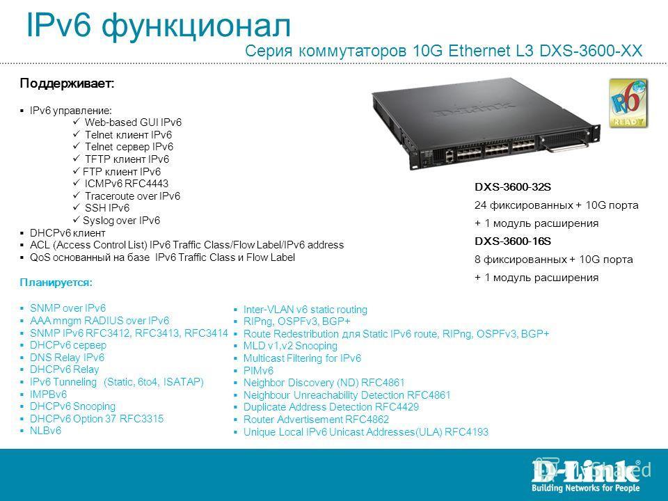 IPv6 функционал Серия коммутаторов 10G Ethernet L3 DXS-3600-XX DXS-3600-32S 24 фиксированных + 10G порта + 1 модуль расширения DXS-3600-16S 8 фиксированных + 10G порта + 1 модуль расширения Поддерживает: IPv6 управление: Web-based GUI IPv6 Telnet кли