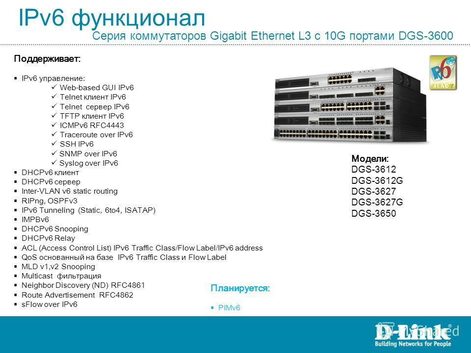 IPv6 функционал Серия коммутаторов Gigabit Ethernet L3 c 10G портами DGS-3600 Модели: DGS-3612 DGS-3612G DGS-3627 DGS-3627G DGS-3650 Поддерживает: IPv6 управление: Web-based GUI IPv6 Telnet клиент IPv6 Telnet сервер IPv6 TFTP клиент IPv6 ICMPv6 RFC44