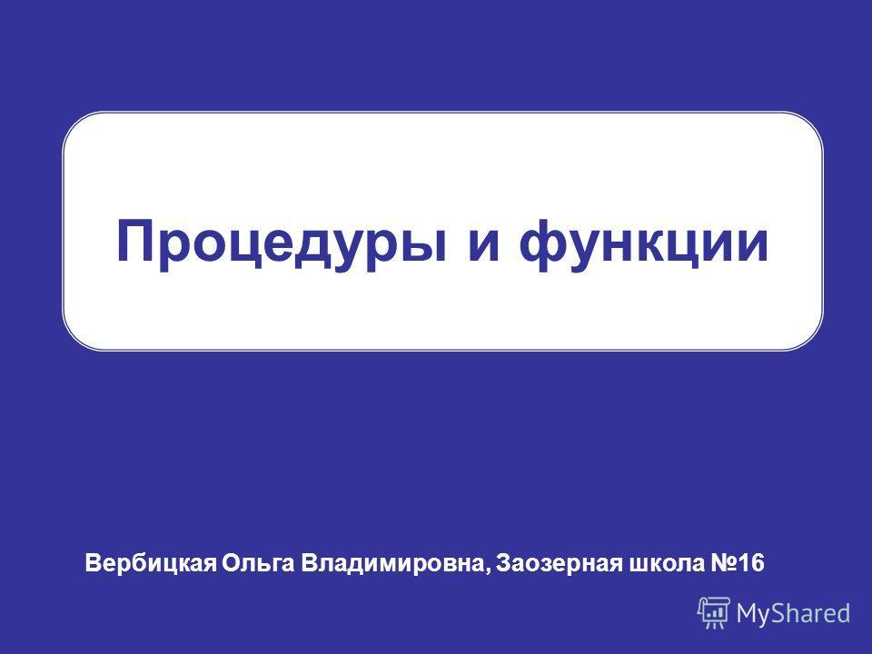 Процедуры и функции Вербицкая Ольга Владимировна, Заозерная школа 16