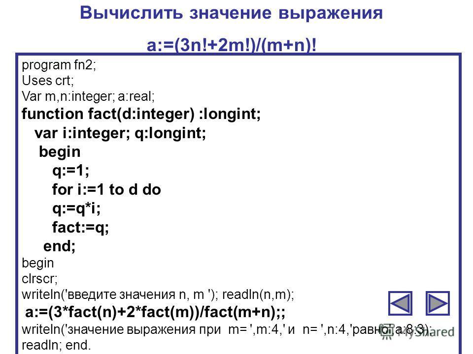 Вычислить значение выражения a:=(3n!+2m!)/(m+n)! program fn2; Uses crt; Var m,n:integer; a:real; function fact(d:integer) :longint; var i:integer; q:longint; begin q:=1; for i:=1 to d do q:=q*i; fact:=q; end; begin clrscr; writeln('введите значения n
