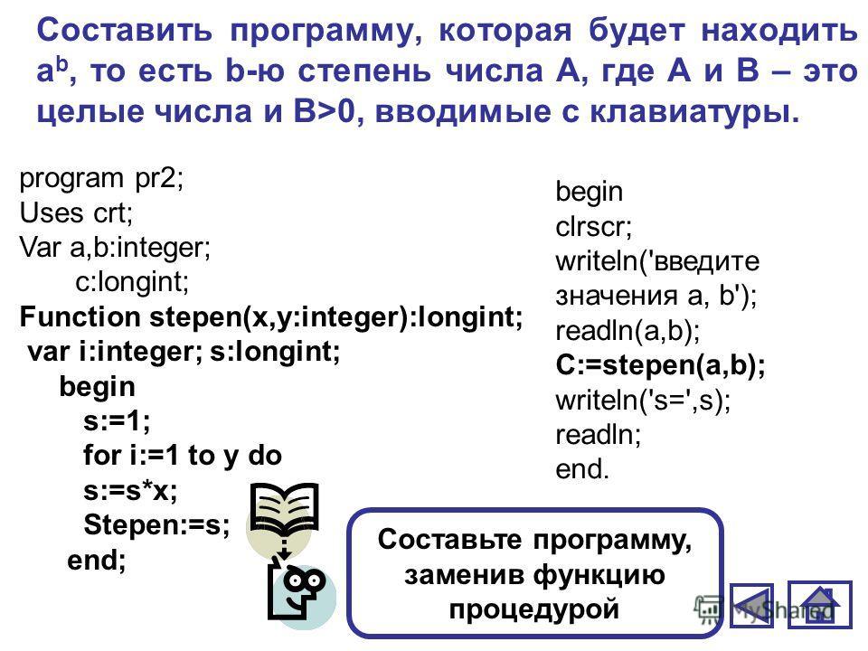 Составить программу, которая будет находить а b, то есть b-ю степень числа А, где А и В – это целые числа и В>0, вводимые с клавиатуры. Составьте программу, заменив функцию процедурой program pr2; Uses crt; Var a,b:integer; c:longint; Function stepen