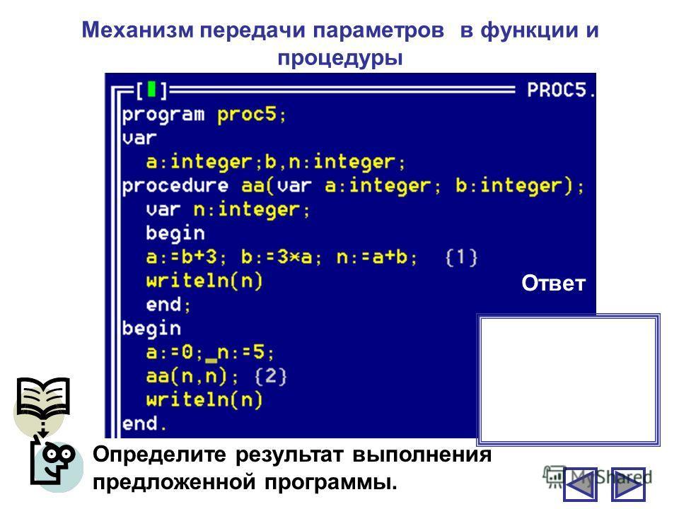 Механизм передачи параметров в функции и процедуры Определите результат выполнения предложенной программы. Ответ