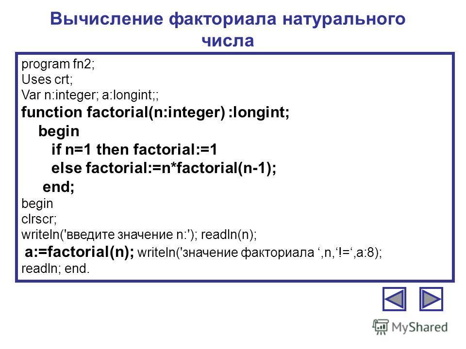 Вычисление факториала натурального числа program fn2; Uses crt; Var n:integer; a:longint;; function factorial(n:integer) :longint; begin if n=1 then factorial:=1 else factorial:=n*factorial(n-1); end; begin clrscr; writeln('введите значение n:'); rea