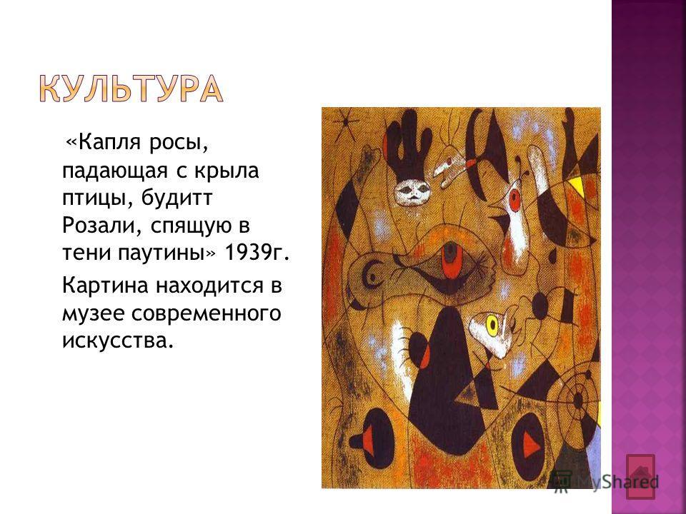 « Капля росы, падающая с крыла птицы, будитт Розали, спящую в тени паутины» 1939г. Картина находится в музее современного искусства.