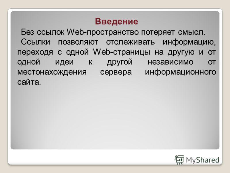 Введение Без ссылок Web-пространство потеряет смысл. Ссылки позволяют отслеживать информацию, переходя с одной Web-страницы на другую и от одной идеи к другой независимо от местонахождения сервера информационного сайта. 2
