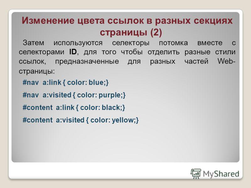 Изменение цвета ссылок в разных секциях страницы (2) Затем используются селекторы потомка вместе с селекторами ID, для того чтобы отделить разные стили ссылок, предназначенные для разных частей Web- страницы: #nav a:link { color: blue;} #nav a:visite
